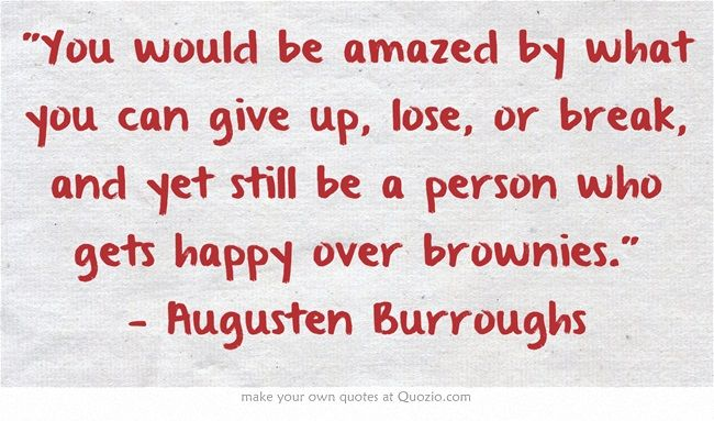 You would be amazed by what you can give up, lose, or break, and yet still be a person who gets happy over brownies. — Augusten Burroughs