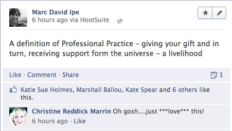 """""""A definition of Professional Practice - giving your gift and in turn, receiving support from the universe - a livelihood"""" - Marc David Ipe """"Oh gosh...just ***love*** that!"""" - Christine Reddick Marrin"""