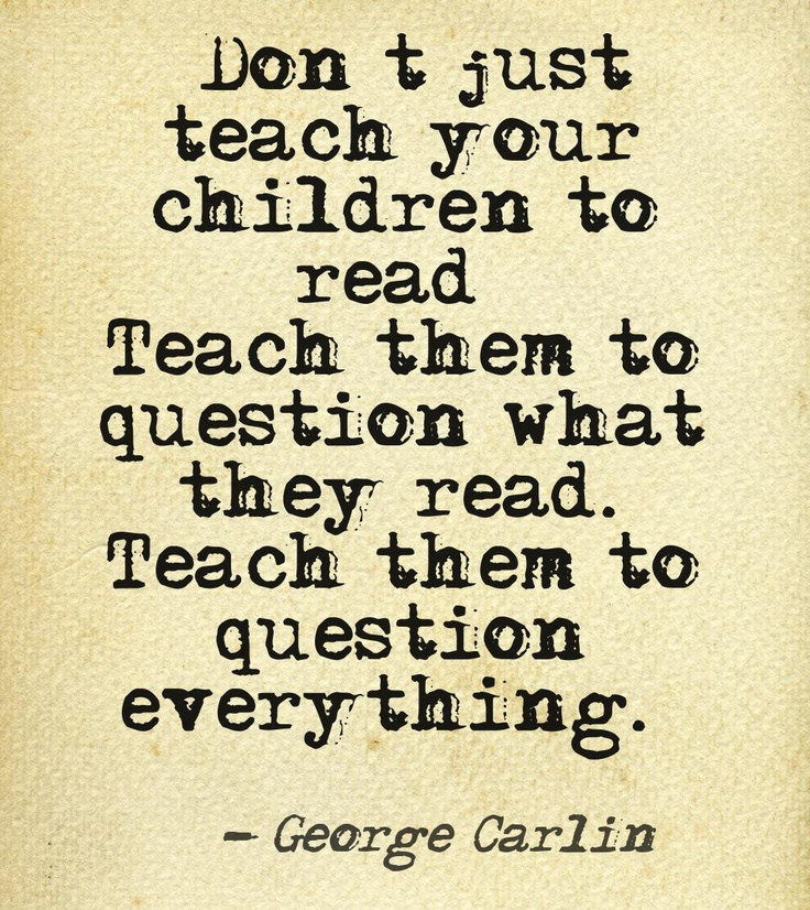 """""""Don't just teach your children to read…  Teach them to question what they read.  #Teach them to question everything."""""""