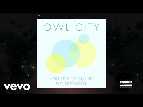 Owl City - You're Not Alone ft. Britt Nicole  i really like this song! Owl City will always be a favorite