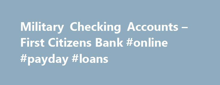 Military Checking Accounts – First Citizens Bank #online #payday #loans http://loan.remmont.com/military-checking-accounts-first-citizens-bank-online-payday-loans/  #just military loans # Military Checking Accounts Account Details Your service to our country deserves to be rewarded. Our flexible and secure military checking accounts offer unique benefits to help you manage your financial life – from wherever your job takes you. Liberty Classic Available to active-duty military personnel…