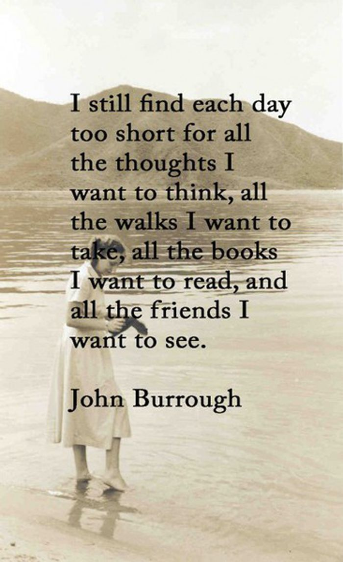 """""""I still find each day too short for all the thoughts I want to think, all the walks I want to take, all the books I want to read, and all the friends I want to see.""""  ~ John Burrough"""