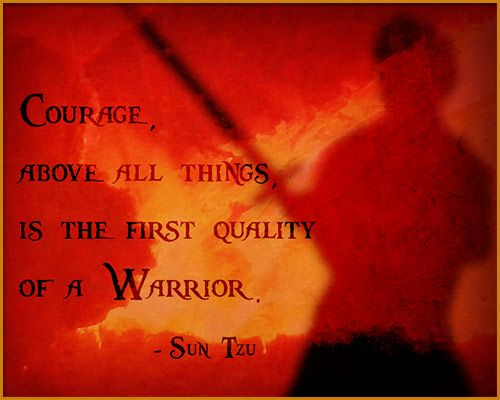 Courage above all things is the first quality of a warrior. - Sun Tzu