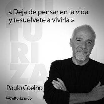 «Deja de pensar en la vida y resuélvete a vivirla» Paulo Coelho