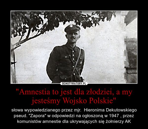"""""""Amnestia to jest dla złodziei, a my jesteśmy Wojsko Polskie"""" – słowa wypowiedzianego przez mjr.  Hieronima Dekutowskiego pseud. """"Zapora"""" w odpowiedzi na ogłoszoną w 1947 , przez komunistów amnestie dla ukrywających się żołnierzy AK"""