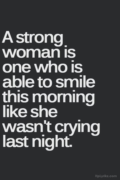 A strong woman is one who is able to smile this morning like she wasn't crying last night.