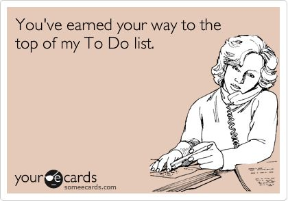 Funny Flirting Ecard: You've earned your way to the top of my To Do list.