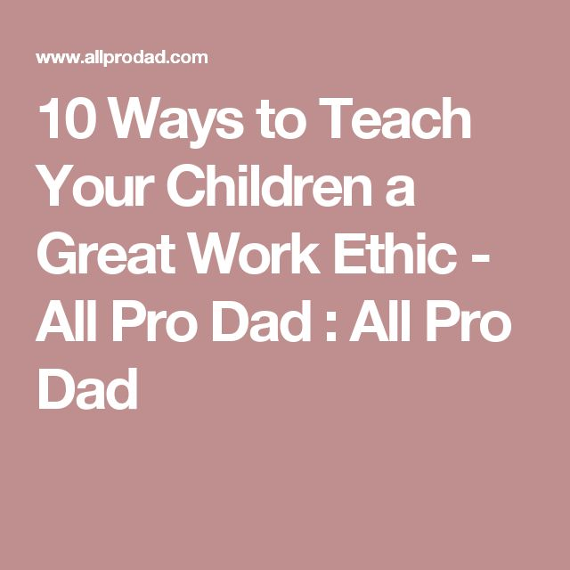 10 Ways to Teach Your Children a Great Work Ethic - All Pro Dad : All Pro Dad