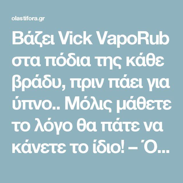 Βάζει Vick VapοRub στα πόδια της κάθε βράδυ, πριν πάει για ύπνο.. Μόλις μάθετε το λόγο θα πάτε να κάνετε το ίδιο! – Όλα στη φόρα