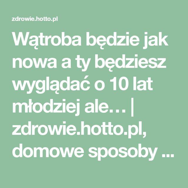 Wątroba będzie jak nowa a ty będziesz wyglądać o 10 lat młodziej ale… | zdrowie.hotto.pl, domowe sposoby popularne w necie