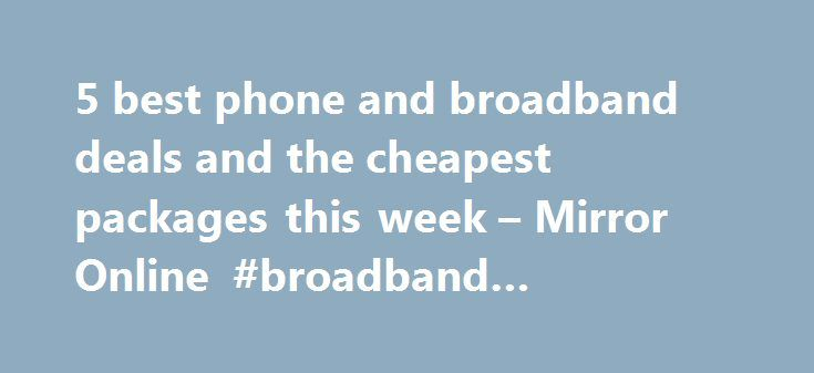 5 best phone and broadband deals and the cheapest packages this week – Mirror Online #broadband #internet #compare http://broadband.remmont.com/5-best-phone-and-broadband-deals-and-the-cheapest-packages-this-week-mirror-online-broadband-internet-compare/  #cheapest phone and broadband # 5 best phone and broadband deals and the cheapest packages this week Packages can be convenient, but which one will save you money? While savvy families are getting the hang of switching energy suppliers to…