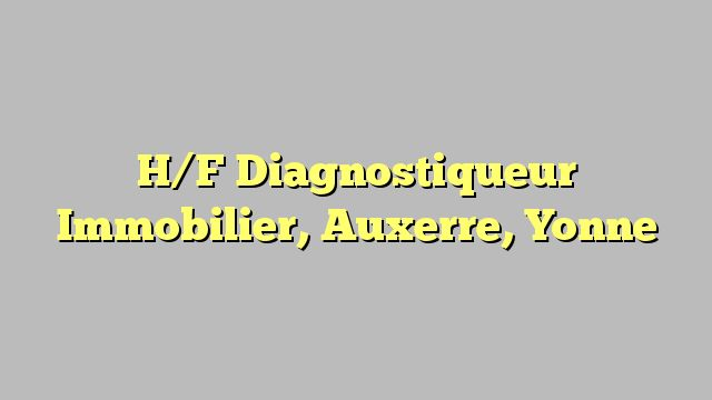 H/F Diagnostiqueur Immobilier, Auxerre, Yonne