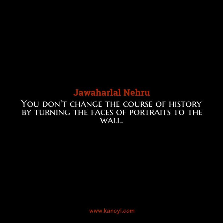 """""""You don't change the course of history by turning the faces of portraits to the wall."""", Jawaharlal Nehru"""
