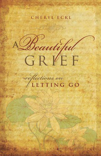 A Beautiful Grief: Reflections on Letting Go by Cheryl Eckl reminded me of the…