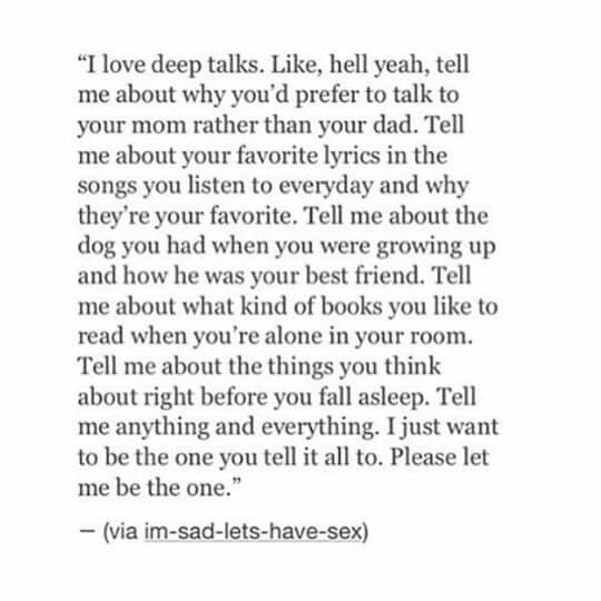 I absolutely DESPISE small talk. Tell me about your childhood. About your best friend. Why you prefer dogs over cats. Tell me your desires. Why your heart beats faster and what you can't stop thinking about at 3 AM.
