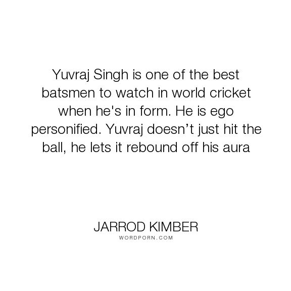 "Jarrod Kimber - ""Yuvraj Singh is one of the best batsmen to watch in world cricket when he's in form...."". personality, egoism, cricket, yuvraj-singh"