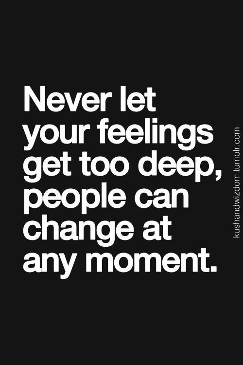 Never Let Your Feelings Get Too Deep People Can Change At Any