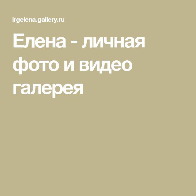 Елена - личная фото и видео галерея