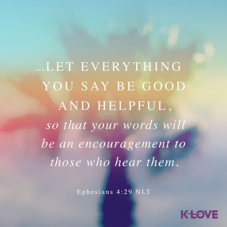 K-LOVE's Verse of the Day. ...Let everything you say be good and helpful, so that your words will be an encouragement to those who hear them. Ephesians 4:29 NLT