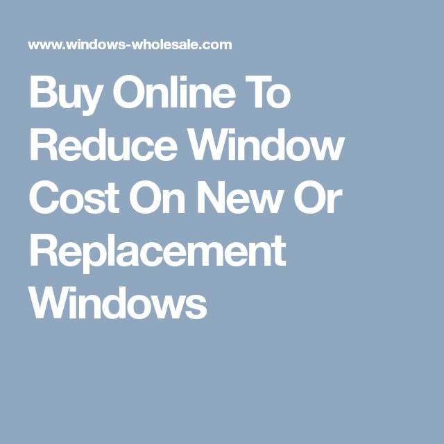 Buy Online To Reduce Window Cost On New Or Replacement Windows