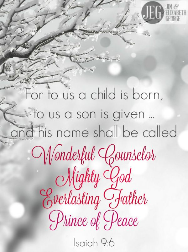 """""""For to us a child is born, to us a son is given; and the government shall be upon his shoulder, and his name shall be called Wonderful Counselor, Mighty God, Everlasting Father, Prince of Peace."""" (Isaiah 9:6)"""