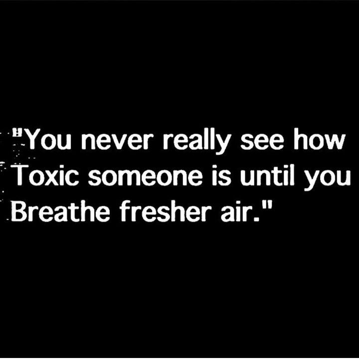 """"""" you never really see how toxic someone is until you breathe fresh air. """""""