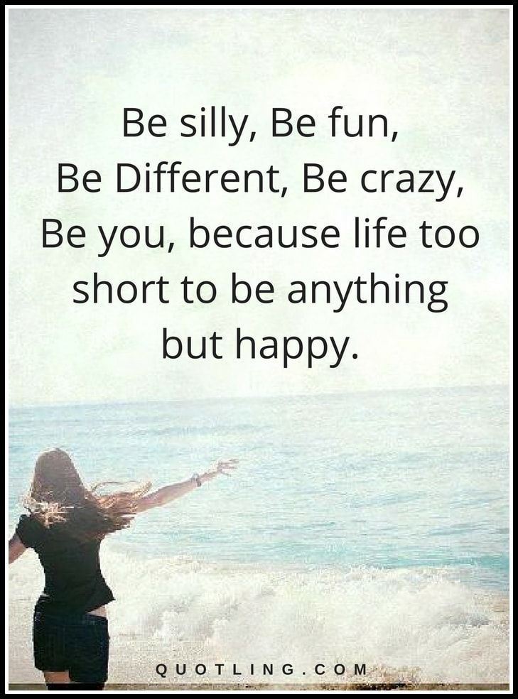 Life Lessons | Be silly, Be fun, Be Different, Be crazy, Be you, because life too short to be anything but happy.