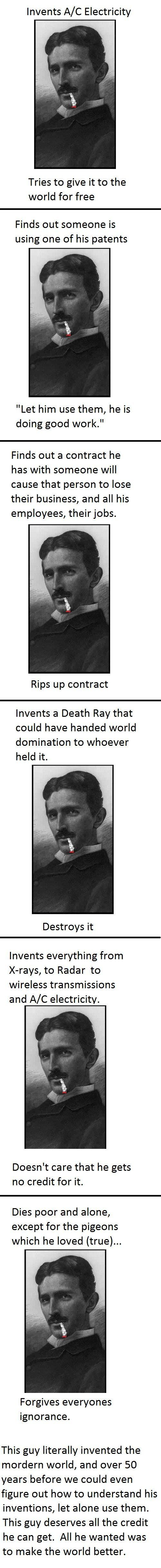 Nicola Tesla. Pure genius. I've always loved and admired this guy. It's  just too bad he had to die poor and alone.
