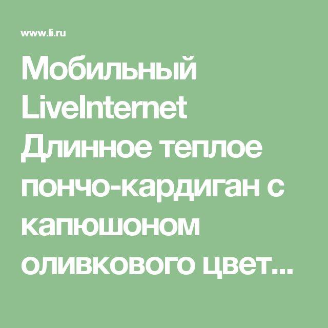 Мобильный LiveInternet Длинное теплое пончо-кардиган с капюшоном оливкового цвета, связанное спицами косами. | koko_shik - Дневник koko_shik |