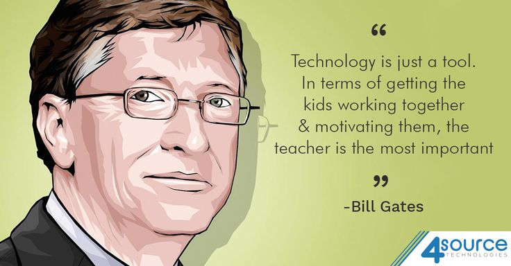 """""""Technology is just a tool. In terms of getting the kids working together and motivating them, the teacher is the most important."""" - Bill Gates."""