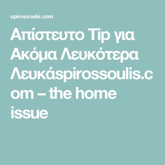 Απίστευτο Tip για Ακόμα Λευκότερα Λευκάspirossoulis.com – the home issue