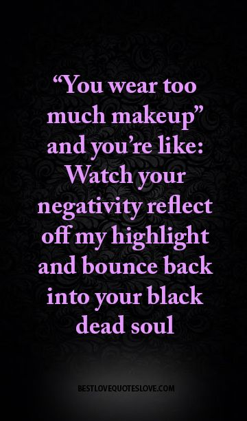 """""""You wear too much makeup"""" and you're like Watch your negativity reflect off my highlight and bounce back into your black dead soul"""