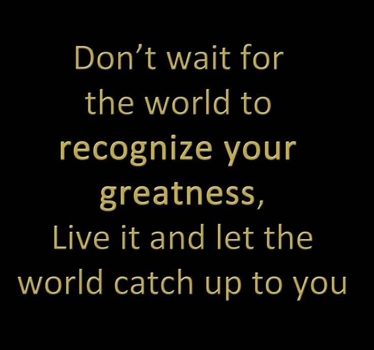 Don't wait for the world to recognize your greatness, live it and let the world catch up to you.