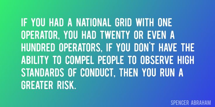 Quote by Spencer Abraham => If you had a national grid with one operator, you had twenty or even a hundred operators, if you don't have the ability to compel people to observe high standards of conduct, then you run a greater risk.