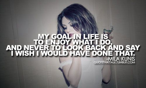"""""""my goal in life is to enjoy what i do and never to look back and say 'i wish i would have done that.'"""" - mila kunis"""