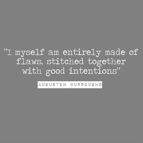 I myself am entirely made of flaws stitched together with good intentions. -- Augusten Burroughs