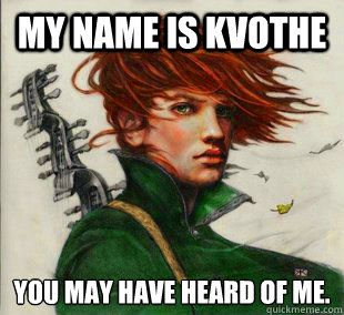 My name is Kvothe You may have heard of me.