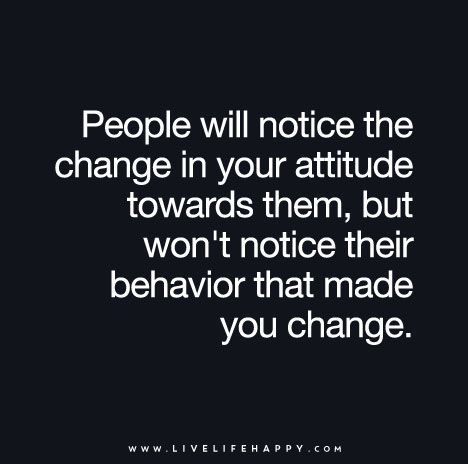 """""""People will notice the change in your attitude towards them, but won't notice their behavior that made you change."""":"""