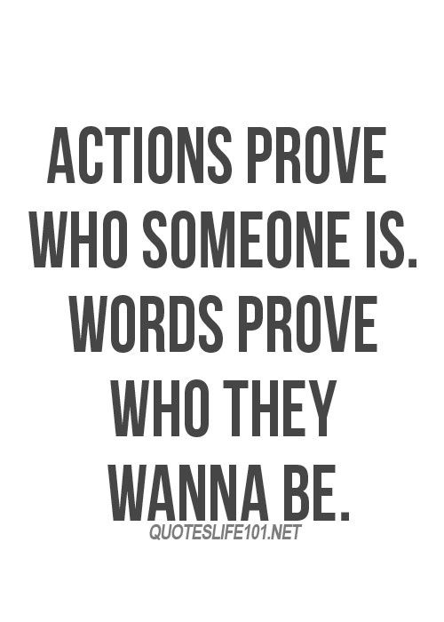 Actions prove who someone is. Words prove who they wanna be. Actions