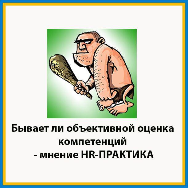 Бывает ли объективной оценка компетенций. http://hr-praktika.ru/blog/obuch/otsenka-kompetentsij-chast2/
