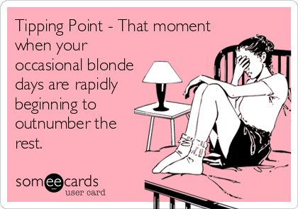Funny Confession Ecard: Tipping Point - That moment when your occasional blonde days are rapidly beginning to outnumber the rest.