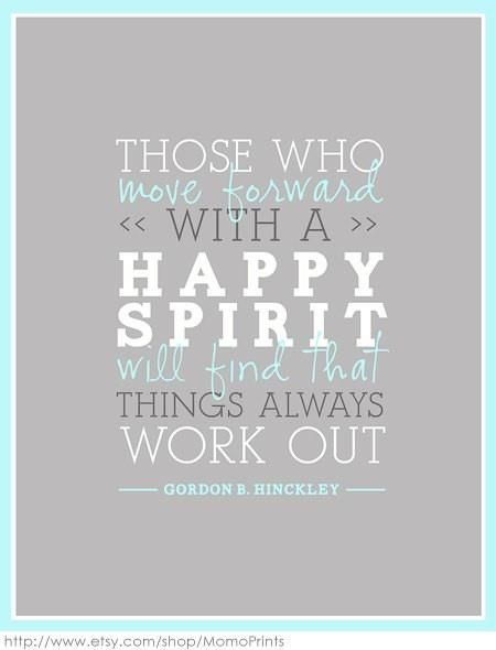 """""""Those who move forward with a happy spirit will find that things always work out."""" - Gordon B. Hinckley"""