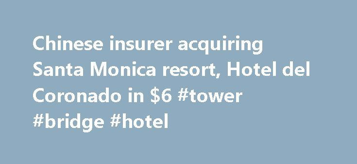 Chinese insurer acquiring Santa Monica resort, Hotel del Coronado in $6 #tower #bridge #hotel http://hotel.remmont.com/chinese-insurer-acquiring-santa-monica-resort-hotel-del-coronado-in-6-tower-bridge-hotel/  #hotel sale # Chinese insurer acquiring Santa Monica resort, Hotel del Coronado in $6.5-billion portfolio deal The Loews Santa Monica Beach and the historic Hotel del Coronado near San Diego are being acquired by a Chinese insurance company as part of a $6.5-billion deal. Blackstone…