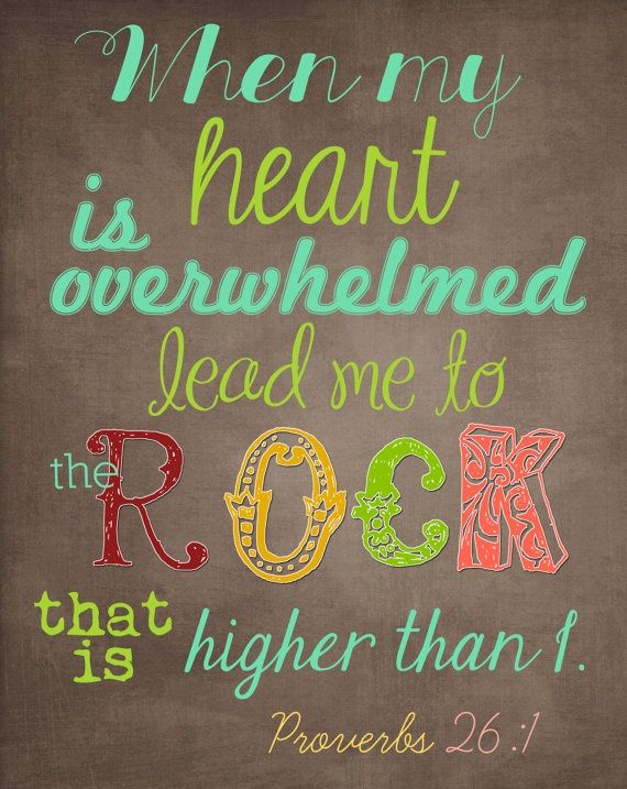 """""""When my heart is overwhelmed, lead me to the Rock that is higher than I."""" ~ Proverbs 26:1"""