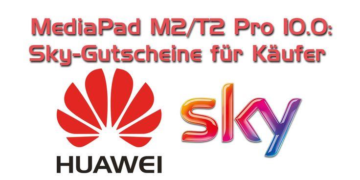 Huawei MediaPad M2/T2 Pro 10.0: Sky-Gutscheine für Käufer #Events #Schnäppchen #aktion