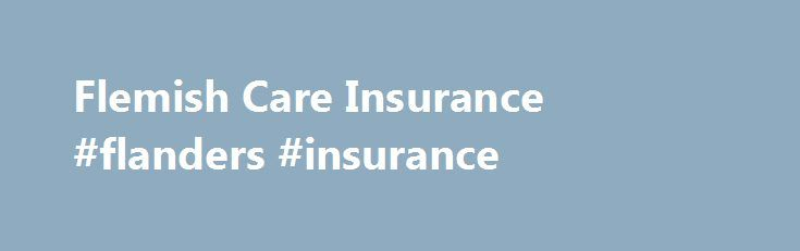 Flemish Care Insurance #flanders #insurance http://ohio.nef2.com/flemish-care-insurance-flanders-insurance/  # Flemish Care Insurance The Flemish care insurance provides a support measure for the costs for non-medical care to people who are very dependent on care. The Flemish care insurance differs from the health insurance, which refunds medical costs and is provided by the health insurance funds or national health services. The Flemish care insurance also has nothing to do with a…