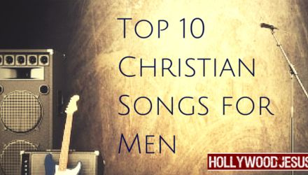 Top 10 Christian Songs for Men from HollywoodJesus.com!
