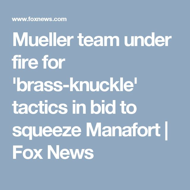 Mueller team under fire for 'brass-knuckle' tactics in bid to squeeze Manafort | Fox News