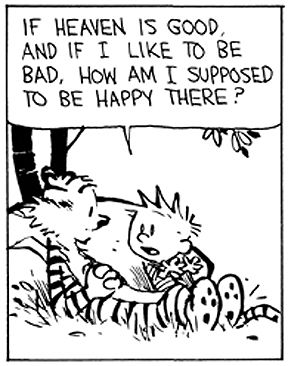 "Calvin and Hobbes QUOTE OF THE DAY (DA): ""If heaven is good, and if I like to be bad, how am I supposed to be happy there? ...Maybe heaven is a place where you're ALLOWED to be bad!"" -- Calvin/Bill Watterson"