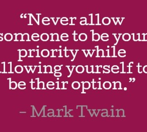 Never allow someone to be your priority while allowing yourself to be their option. Mark Twain